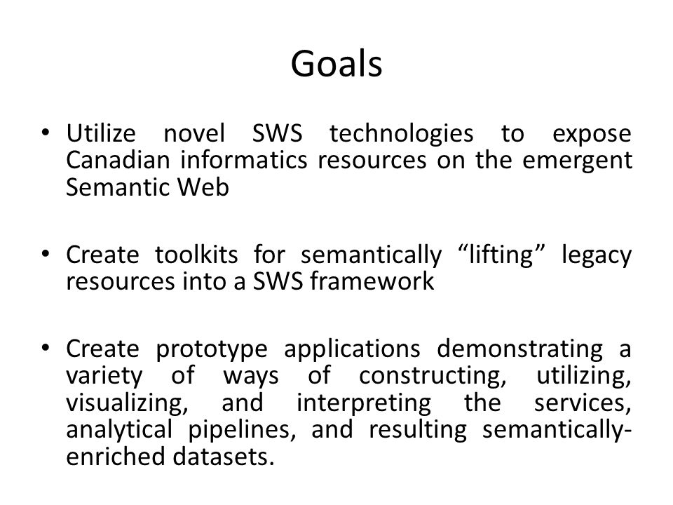 Goals Utilize novel SWS technologies to expose Canadian informatics resources on the emergent Semantic Web Create toolkits for semantically lifting legacy resources into a SWS framework Create prototype applications demonstrating a variety of ways of constructing, utilizing, visualizing, and interpreting the services, analytical pipelines, and resulting semantically- enriched datasets.