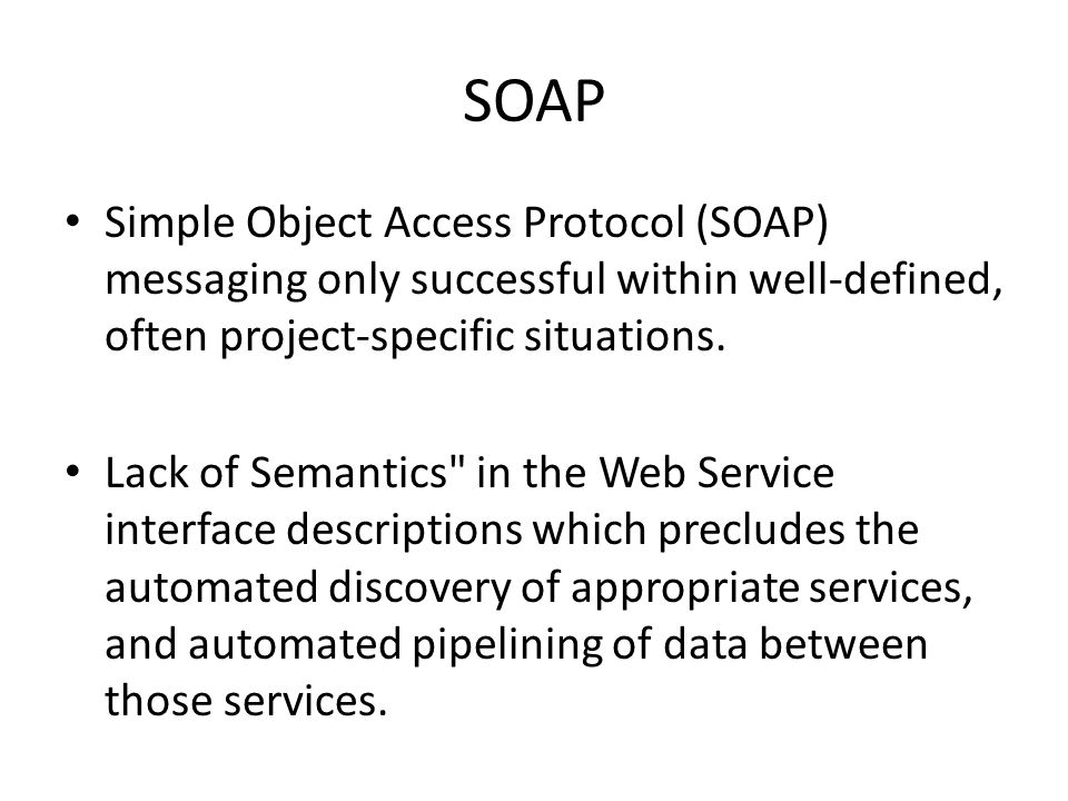 SOAP Simple Object Access Protocol (SOAP) messaging only successful within well-defined, often project-specific situations.