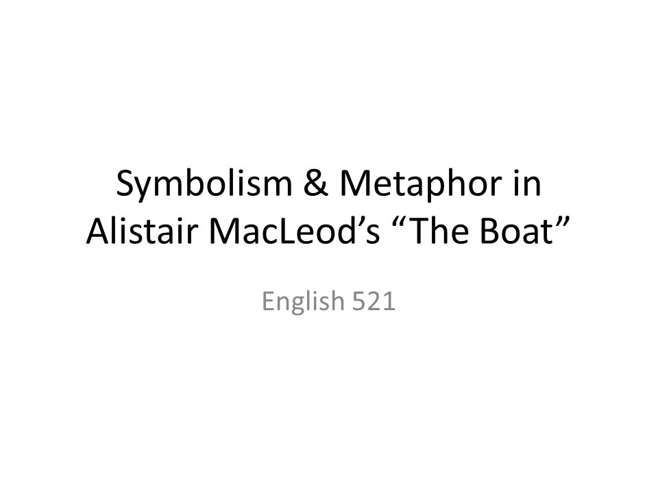 Symbolism & Metaphor in Alistair MacLeod's The Boat English 521