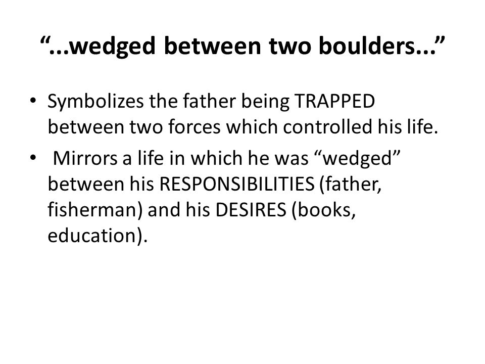 ...wedged between two boulders... Symbolizes the father being TRAPPED between two forces which controlled his life.