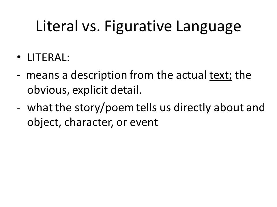 Literal vs. Figurative Language LITERAL: - means a description from the actual text; the obvious, explicit detail. -what the story/poem tells us direc