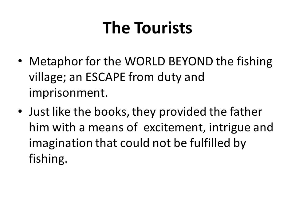 The Tourists Metaphor for the WORLD BEYOND the fishing village; an ESCAPE from duty and imprisonment.