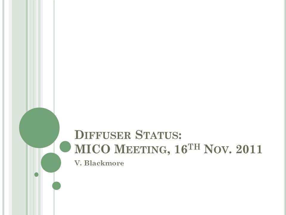 D IFFUSER S TATUS : MICO M EETING, 16 TH N OV. 2011 V. Blackmore