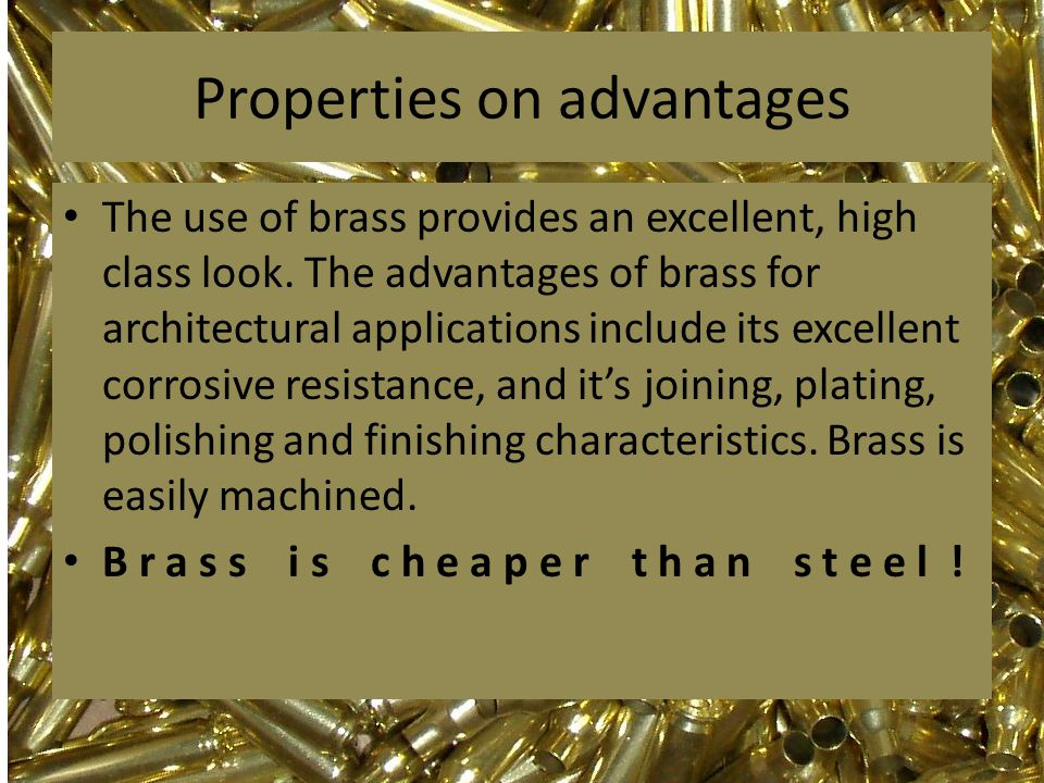 Properties on advantages The use of brass provides an excellent, high class look. The advantages of brass for architectural applications include its e