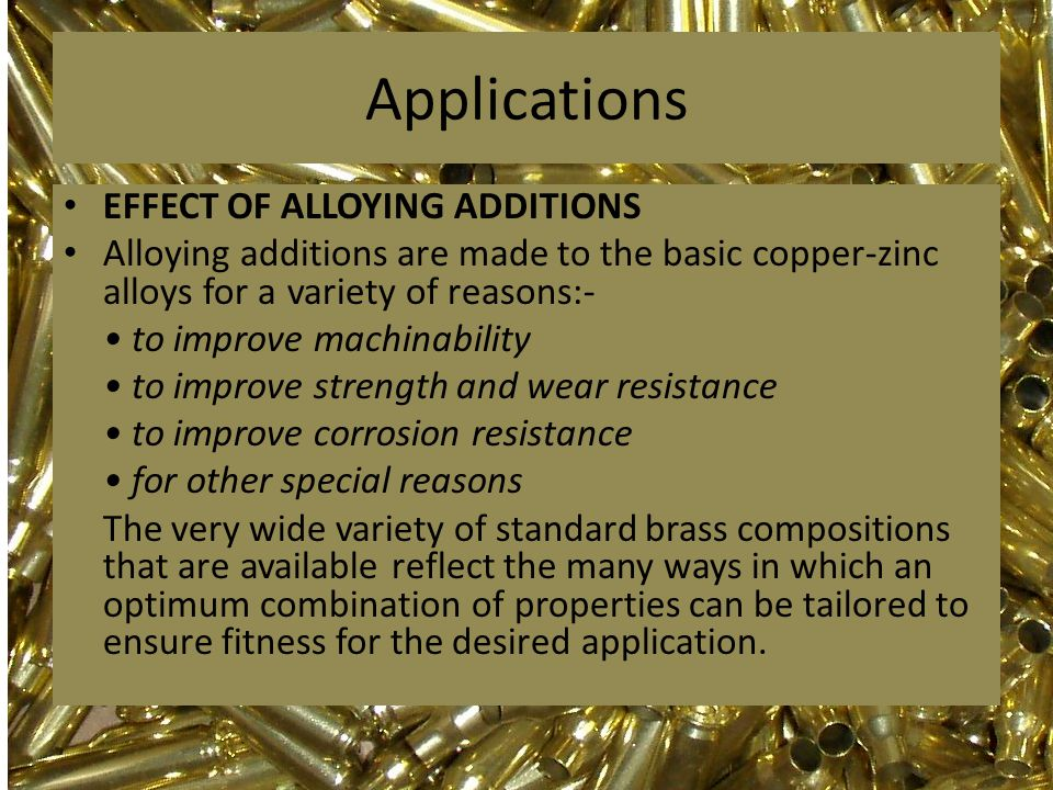 Applications EFFECT OF ALLOYING ADDITIONS Alloying additions are made to the basic copper-zinc alloys for a variety of reasons:- to improve machinabil
