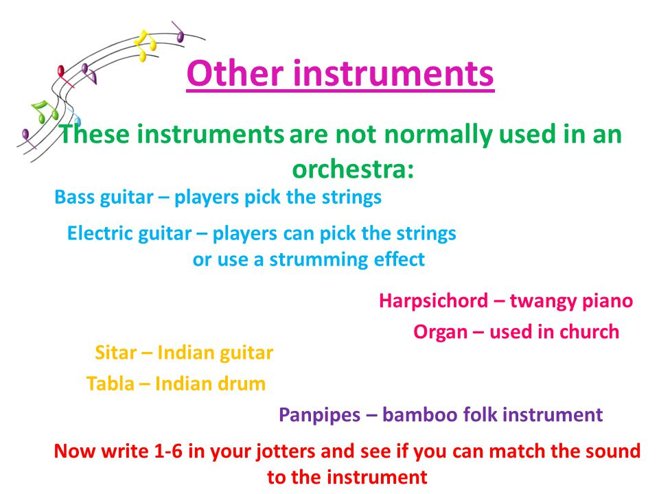 Other instruments These instruments are not normally used in an orchestra: Electric guitar – players can pick the strings or use a strumming effect Bass guitar – players pick the strings Harpsichord – twangy piano Organ – used in church Sitar – Indian guitar Tabla – Indian drum Panpipes – bamboo folk instrument Now write 1-6 in your jotters and see if you can match the sound to the instrument