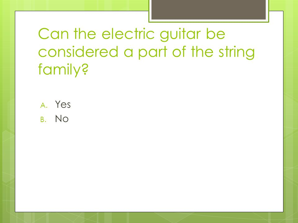 Can the electric guitar be considered a part of the string family? A. Yes B. No