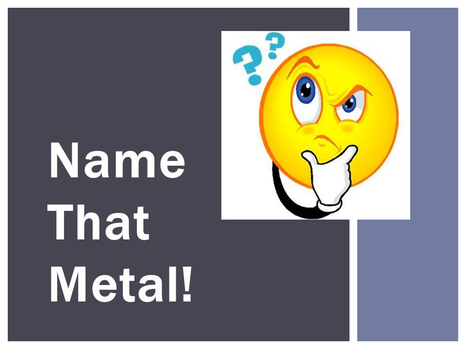 Name That Metal!