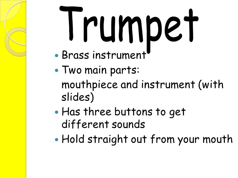 Brass instrument Two main parts: mouthpiece and instrument (with slides) Has three buttons to get different sounds Hold straight out from your mouth