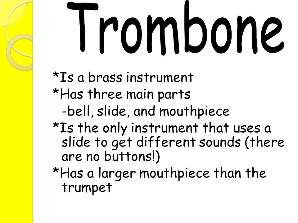 *Is a brass instrument *Has three main parts -bell, slide, and mouthpiece *Is the only instrument that uses a slide to get different sounds (there are