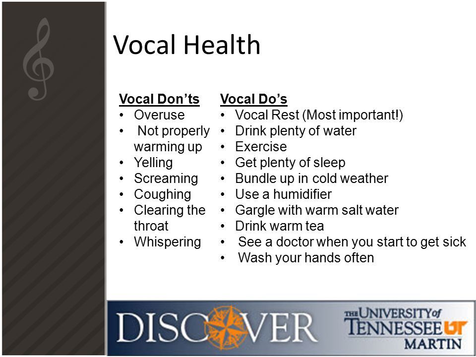 Vocal Health Vocal Don'ts Overuse Not properly warming up Yelling Screaming Coughing Clearing the throat Whispering Vocal Do's Vocal Rest (Most important!) Drink plenty of water Exercise Get plenty of sleep Bundle up in cold weather Use a humidifier Gargle with warm salt water Drink warm tea See a doctor when you start to get sick Wash your hands often