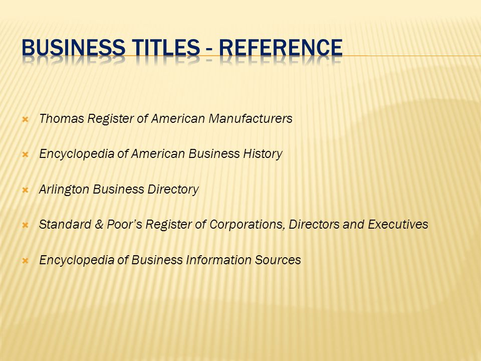  Thomas Register of American Manufacturers  Encyclopedia of American Business History  Arlington Business Directory  Standard & Poor's Register of Corporations, Directors and Executives  Encyclopedia of Business Information Sources