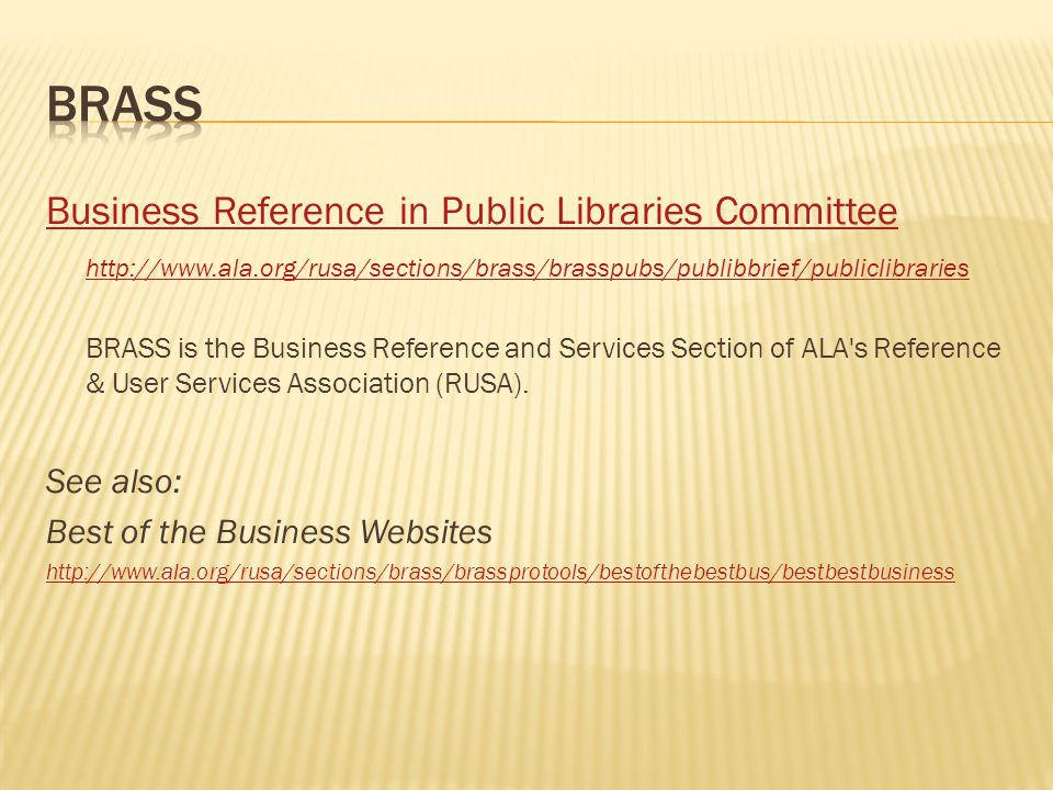 Business Reference in Public Libraries Committee http://www.ala.org/rusa/sections/brass/brasspubs/publibbrief/publiclibraries BRASS is the Business Reference and Services Section of ALA s Reference & User Services Association (RUSA).