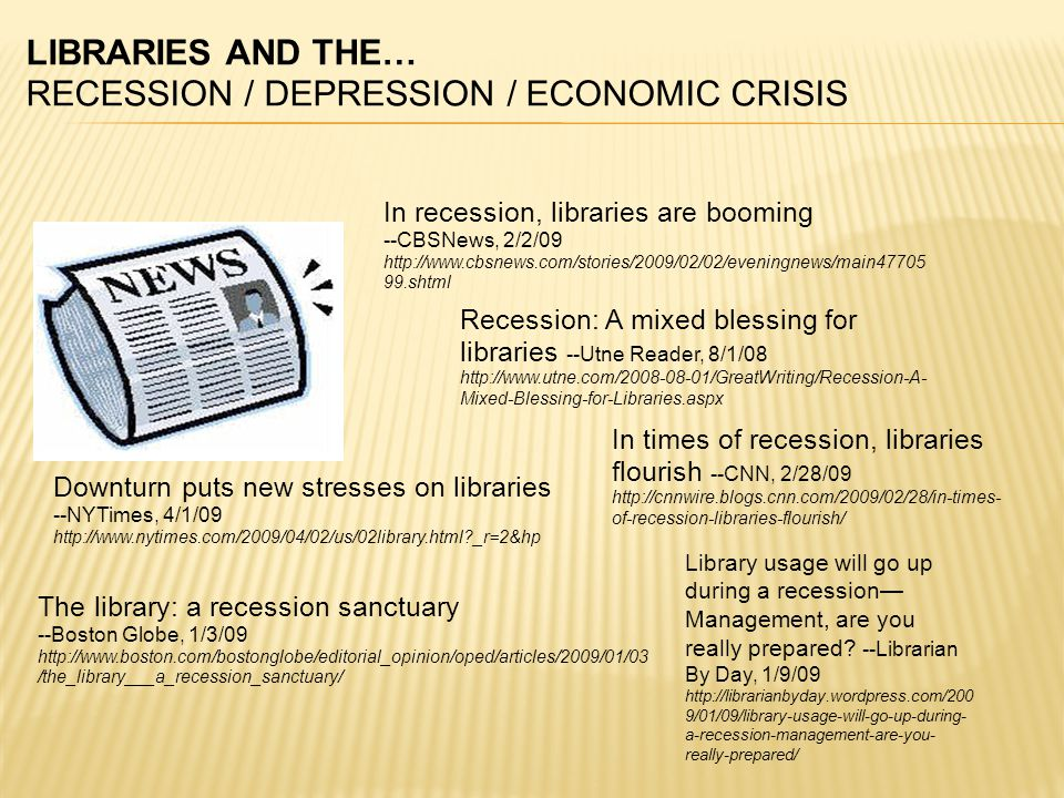 LIBRARIES AND THE… RECESSION / DEPRESSION / ECONOMIC CRISIS In recession, libraries are booming --CBSNews, 2/2/09 http://www.cbsnews.com/stories/2009/02/02/eveningnews/main47705 99.shtml Downturn puts new stresses on libraries --NYTimes, 4/1/09 http://www.nytimes.com/2009/04/02/us/02library.html _r=2&hp The library: a recession sanctuary --Boston Globe, 1/3/09 http://www.boston.com/bostonglobe/editorial_opinion/oped/articles/2009/01/03 /the_library___a_recession_sanctuary/ In times of recession, libraries flourish --CNN, 2/28/09 http://cnnwire.blogs.cnn.com/2009/02/28/in-times- of-recession-libraries-flourish/ Recession: A mixed blessing for libraries --Utne Reader, 8/1/08 http://www.utne.com/2008-08-01/GreatWriting/Recession-A- Mixed-Blessing-for-Libraries.aspx Library usage will go up during a recession— Management, are you really prepared.