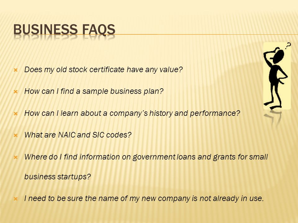  Does my old stock certificate have any value?  How can I find a sample business plan?  How can I learn about a company's history and performance?