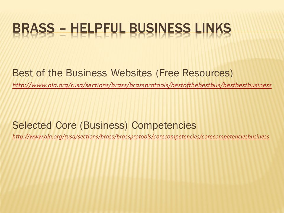 Best of the Business Websites (Free Resources) http://www.ala.org/rusa/sections/brass/brassprotools/bestofthebestbus/bestbestbusiness Selected Core (Business) Competencies http://www.ala.org/rusa/sections/brass/brassprotools/corecompetencies/corecompetenciesbusiness