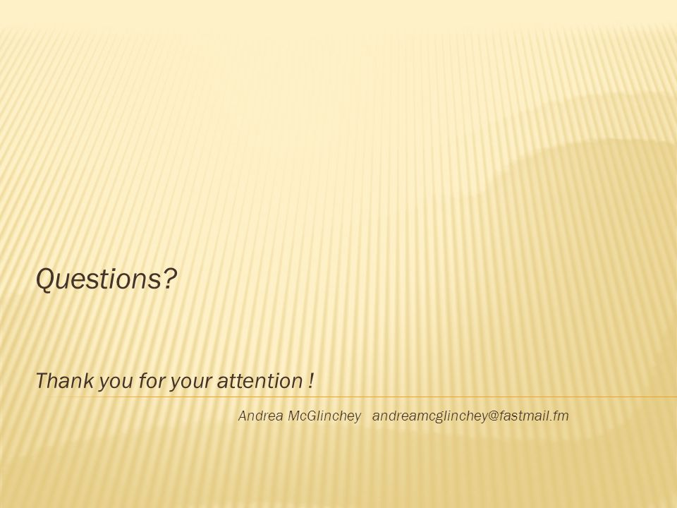 Questions Thank you for your attention ! Andrea McGlinchey andreamcglinchey@fastmail.fm