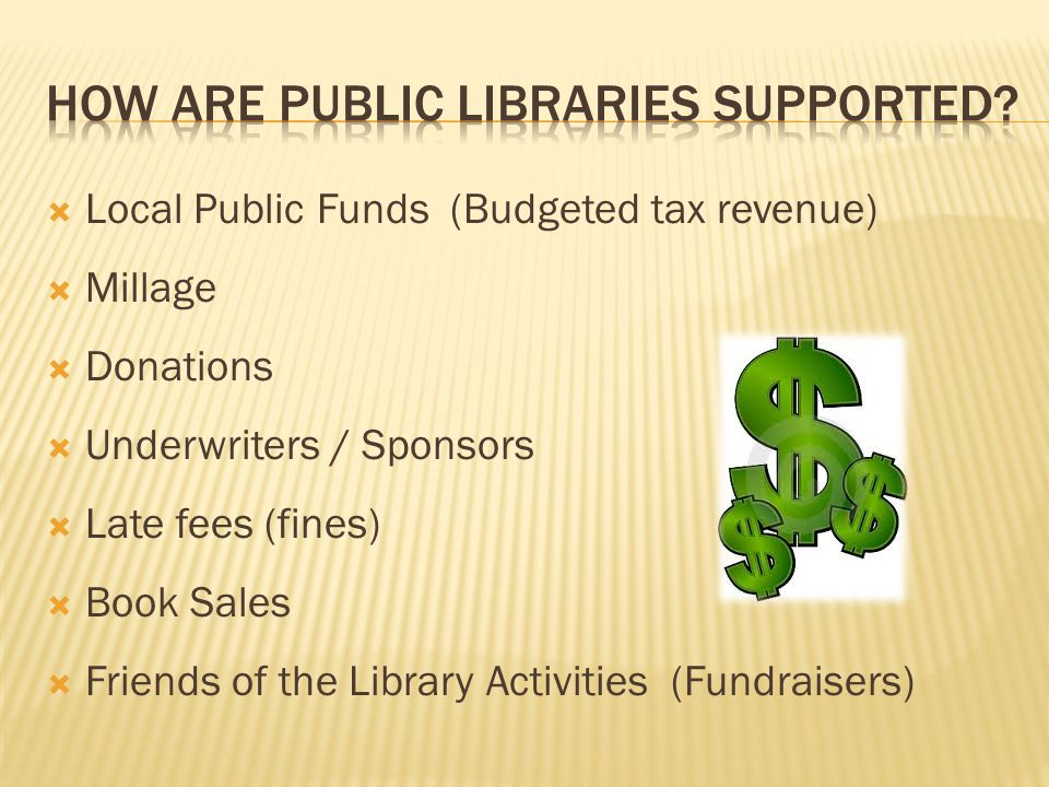  Local Public Funds (Budgeted tax revenue)  Millage  Donations  Underwriters / Sponsors  Late fees (fines)  Book Sales  Friends of the Library