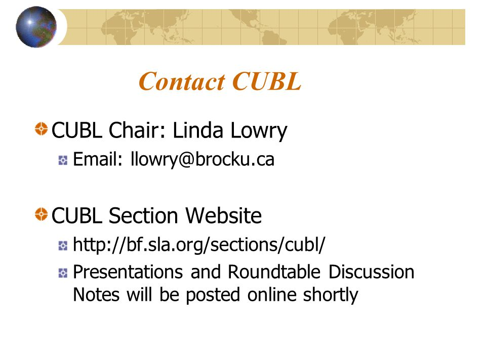 Contact CUBL CUBL Chair: Linda Lowry Email: llowry@brocku.ca CUBL Section Website http://bf.sla.org/sections/cubl/ Presentations and Roundtable Discussion Notes will be posted online shortly