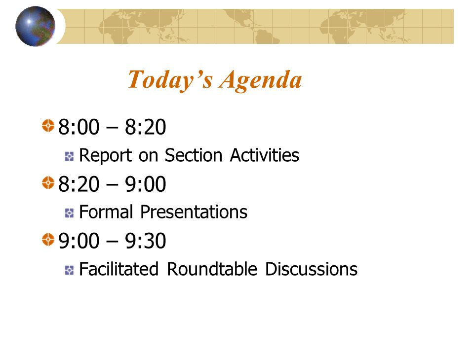 Today's Agenda 8:00 – 8:20 Report on Section Activities 8:20 – 9:00 Formal Presentations 9:00 – 9:30 Facilitated Roundtable Discussions
