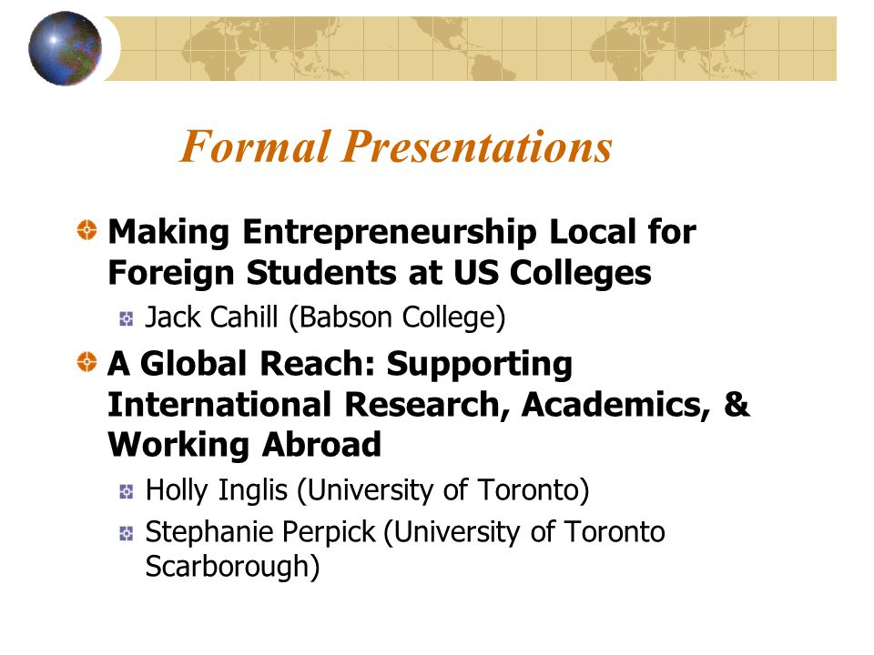 Formal Presentations Making Entrepreneurship Local for Foreign Students at US Colleges Jack Cahill (Babson College) A Global Reach: Supporting International Research, Academics, & Working Abroad Holly Inglis (University of Toronto) Stephanie Perpick (University of Toronto Scarborough)