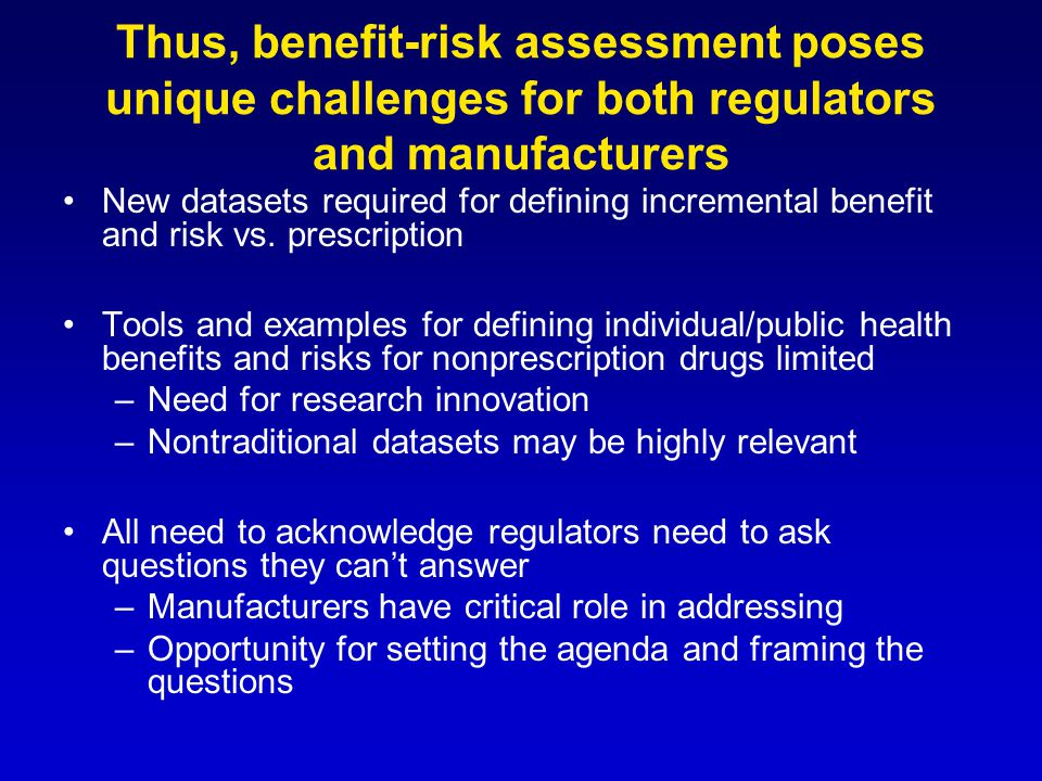 Thus, benefit-risk assessment poses unique challenges for both regulators and manufacturers New datasets required for defining incremental benefit and risk vs.