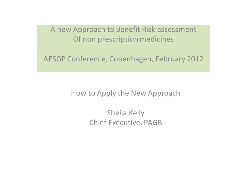 How to Apply the New Approach Sheila Kelly Chief Executive, PAGB A new Approach to Benefit Risk assessment Of non prescription medicines AESGP Conference, Copenhagen, February 2012