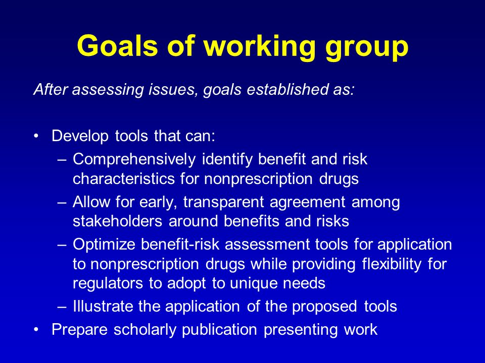Goals of working group After assessing issues, goals established as: Develop tools that can: –Comprehensively identify benefit and risk characteristics for nonprescription drugs –Allow for early, transparent agreement among stakeholders around benefits and risks –Optimize benefit-risk assessment tools for application to nonprescription drugs while providing flexibility for regulators to adopt to unique needs –Illustrate the application of the proposed tools Prepare scholarly publication presenting work