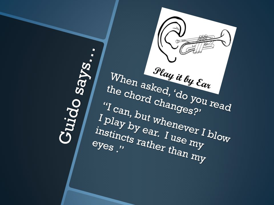 Guido says… When asked, 'do you read the chord changes?' I can, but whenever I blow I play by ear.