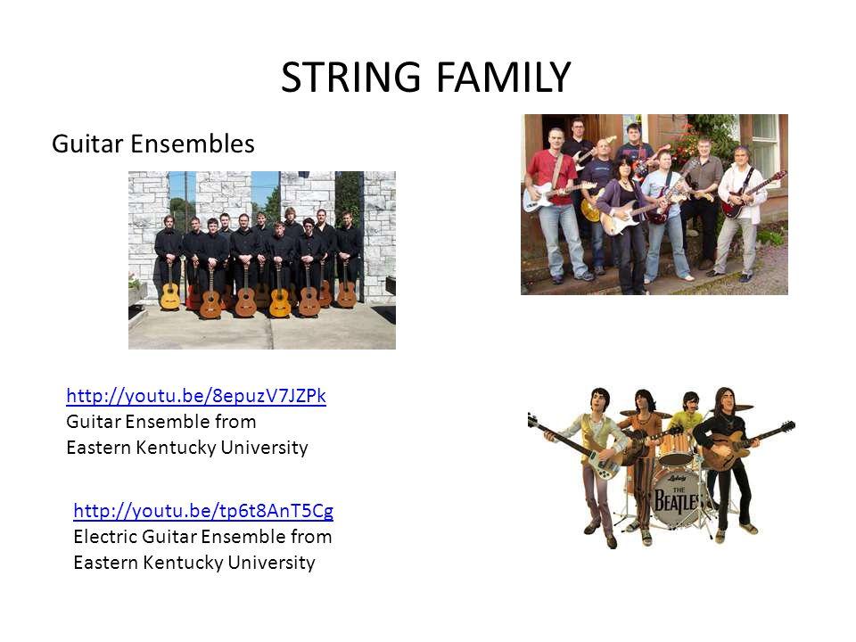 STRING FAMILY Guitar Ensembles http://youtu.be/8epuzV7JZPk Guitar Ensemble from Eastern Kentucky University http://youtu.be/tp6t8AnT5Cg Electric Guitar Ensemble from Eastern Kentucky University