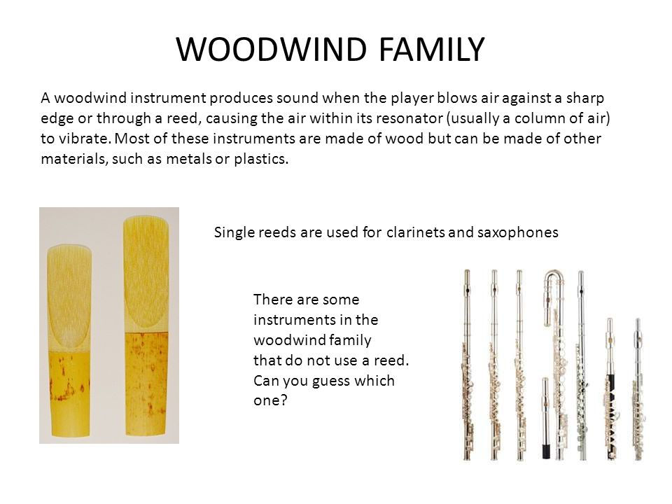 WOODWIND FAMILY A woodwind instrument produces sound when the player blows air against a sharp edge or through a reed, causing the air within its resonator (usually a column of air) to vibrate.