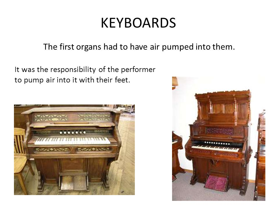 KEYBOARDS The first organs had to have air pumped into them.