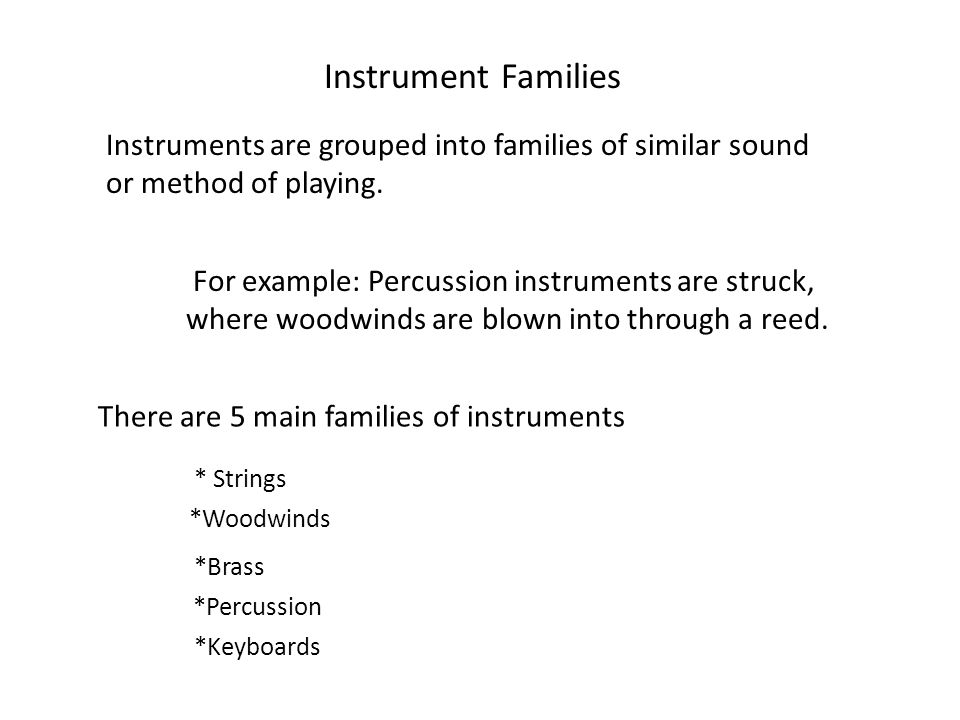 Instrument Families Instruments are grouped into families of similar sound or method of playing.