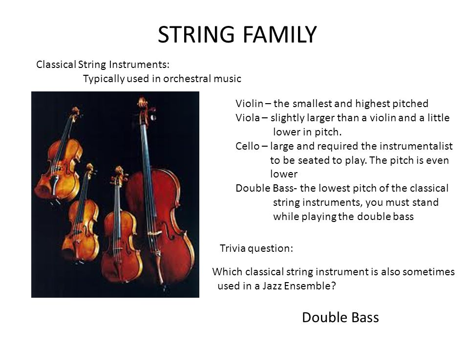 Classical String Instruments: Typically used in orchestral music Violin – the smallest and highest pitched Viola – slightly larger than a violin and a little lower in pitch.