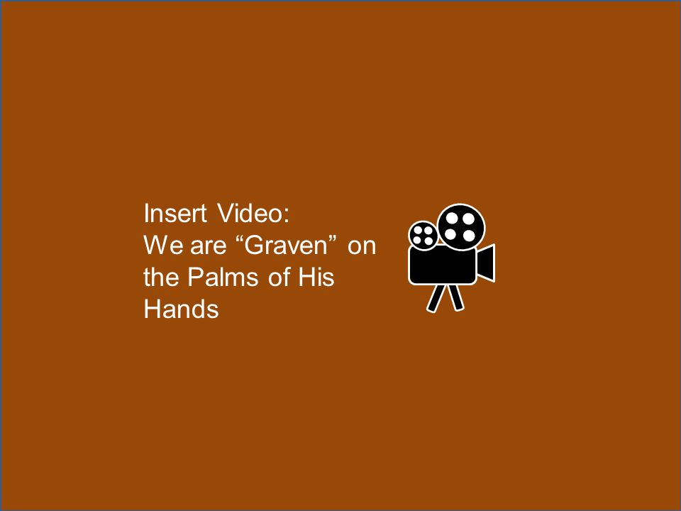 "Insert Video: We are ""Graven"" on the Palms of His Hands"