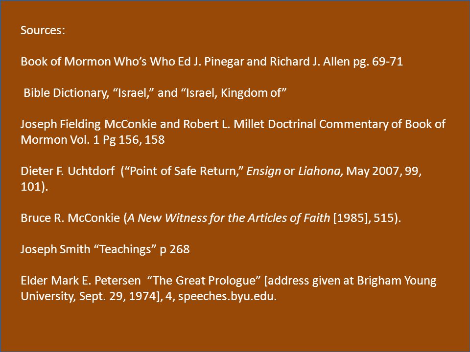 "Sources: Book of Mormon Who's Who Ed J. Pinegar and Richard J. Allen pg. 69-71 Bible Dictionary, ""Israel,"" and ""Israel, Kingdom of"" Joseph Fielding Mc"