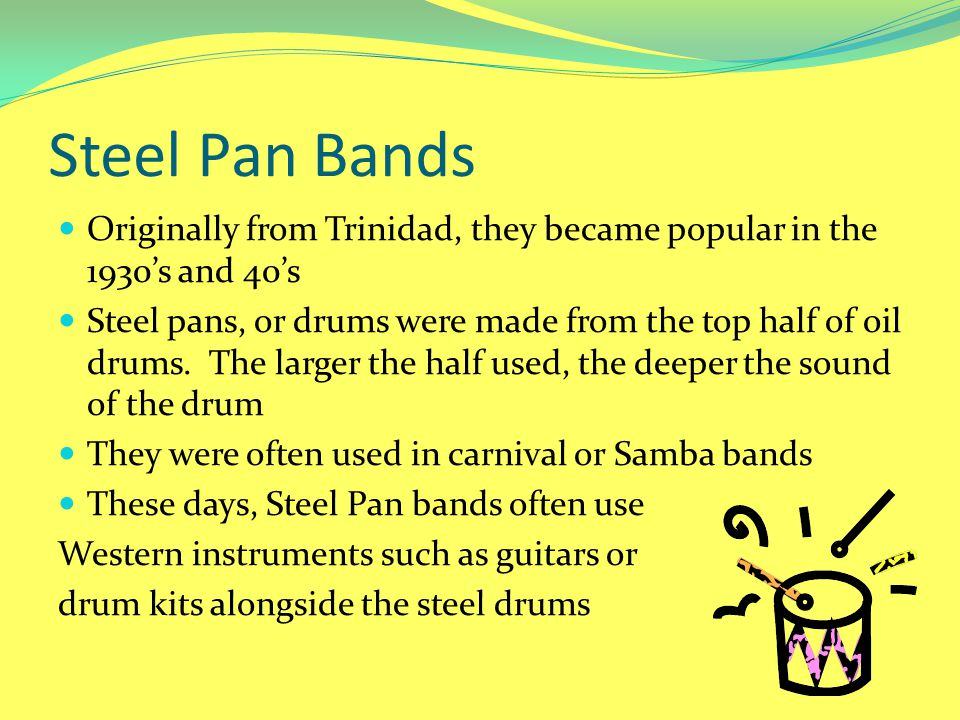 Steel Pan Bands Originally from Trinidad, they became popular in the 1930's and 40's Steel pans, or drums were made from the top half of oil drums. Th