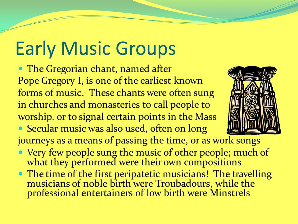 Early Music Groups The Gregorian chant, named after Pope Gregory I, is one of the earliest known forms of music. These chants were often sung in churc