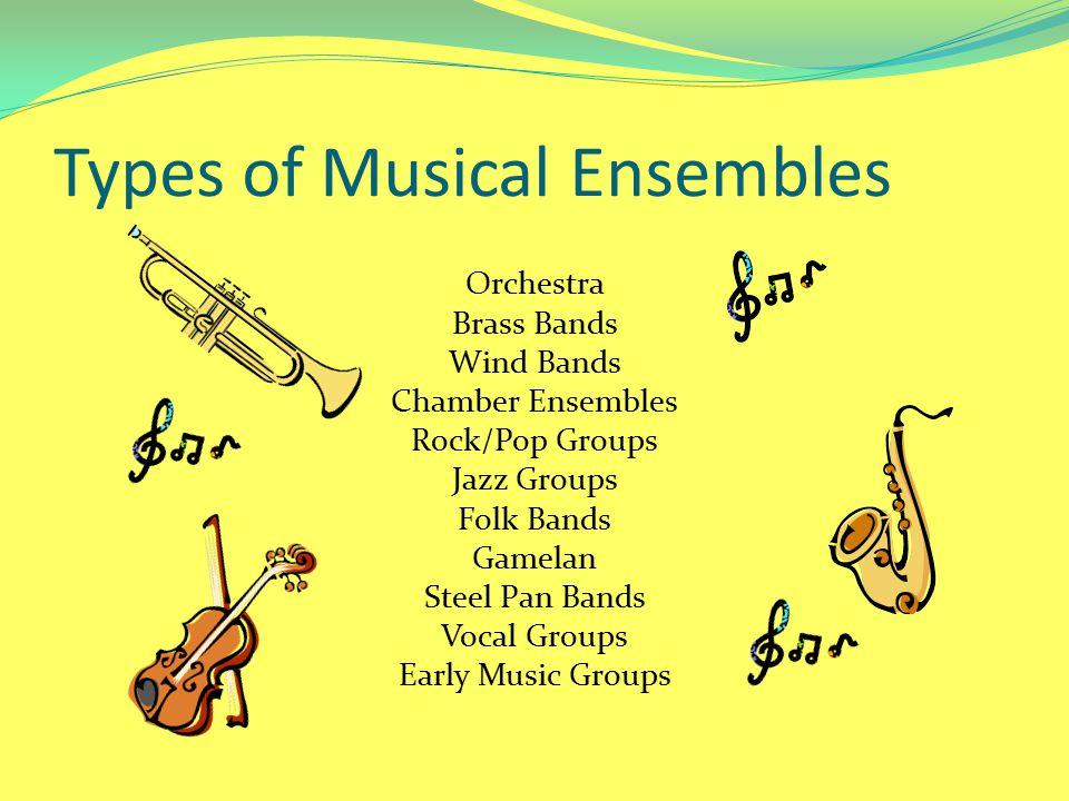 Types of Musical Ensembles Orchestra Brass Bands Wind Bands Chamber Ensembles Rock/Pop Groups Jazz Groups Folk Bands Gamelan Steel Pan Bands Vocal Gro
