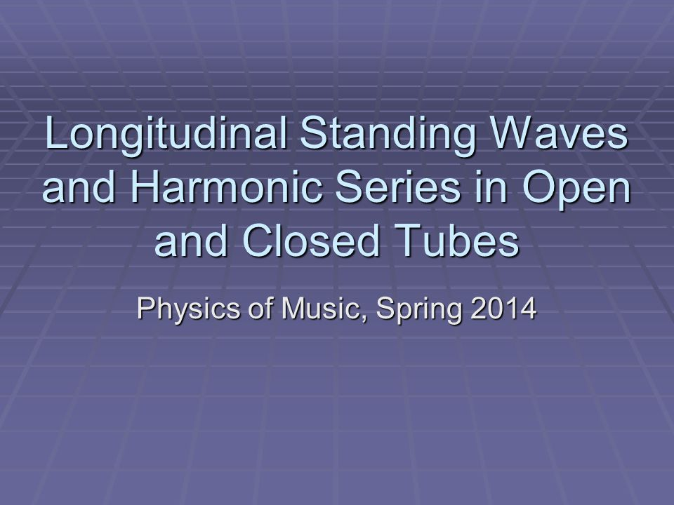 Longitudinal Standing Waves and Harmonic Series in Open and Closed Tubes Physics of Music, Spring 2014