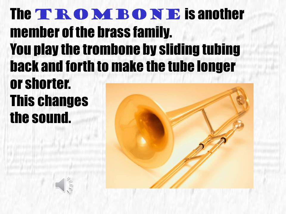 The trumpet also belongs to the Brass family. Long ago trumpets were used during battles. The soldiers would listen for their special trumpet calls to
