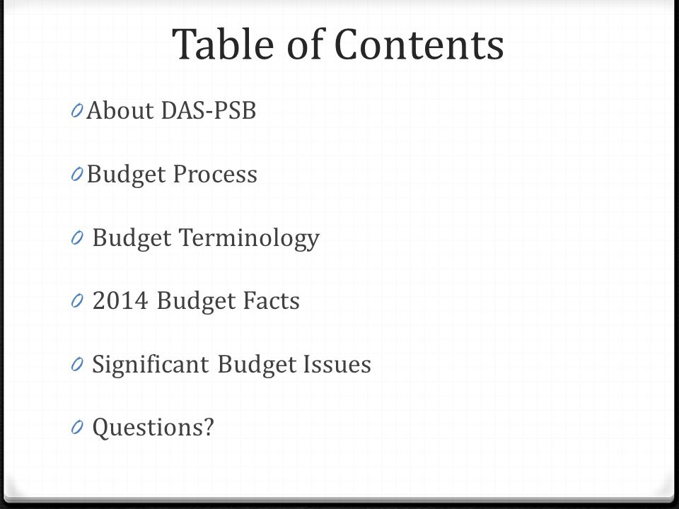 Table of Contents 0 About DAS-PSB 0 Budget Process 0 Budget Terminology 0 2014 Budget Facts 0 Significant Budget Issues 0 Questions?