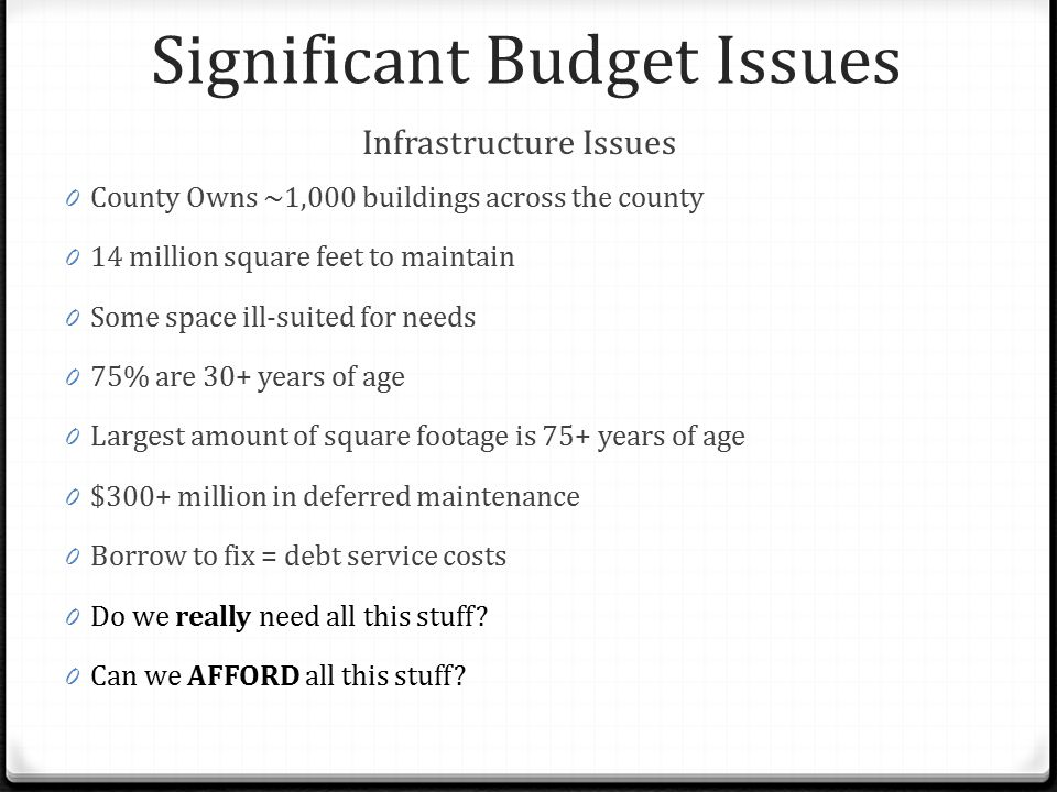 Significant Budget Issues Infrastructure Issues 0 County Owns ~1,000 buildings across the county 0 14 million square feet to maintain 0 Some space ill
