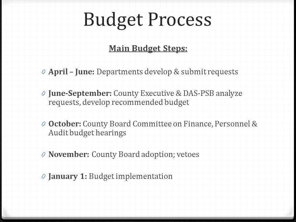 Budget Process Main Budget Steps: 0 April – June: Departments develop & submit requests 0 June-September: County Executive & DAS-PSB analyze requests,