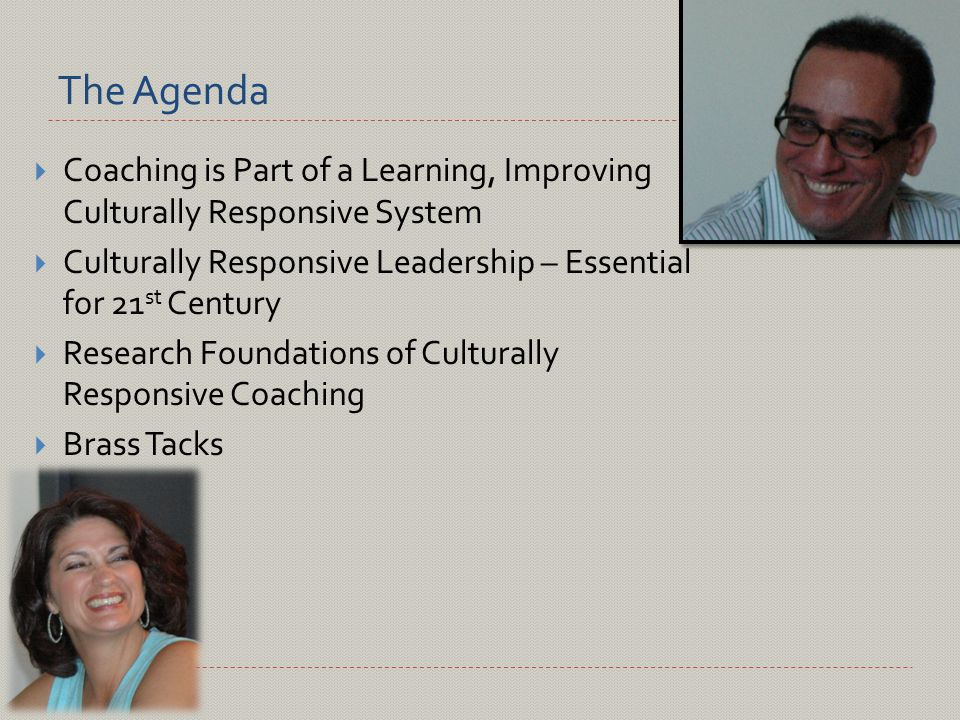 The Agenda  Coaching is Part of a Learning, Improving Culturally Responsive System  Culturally Responsive Leadership – Essential for 21 st Century  Research Foundations of Culturally Responsive Coaching  Brass Tacks