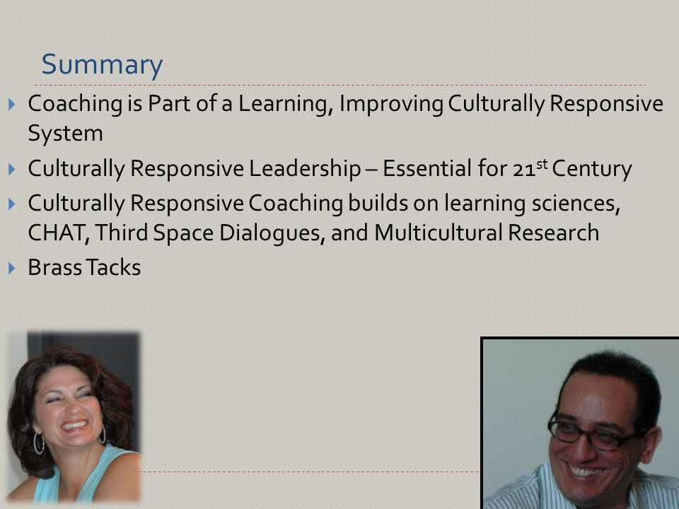 Summary  Coaching is Part of a Learning, Improving Culturally Responsive System  Culturally Responsive Leadership – Essential for 21 st Century  Culturally Responsive Coaching builds on learning sciences, CHAT, Third Space Dialogues, and Multicultural Research  Brass Tacks