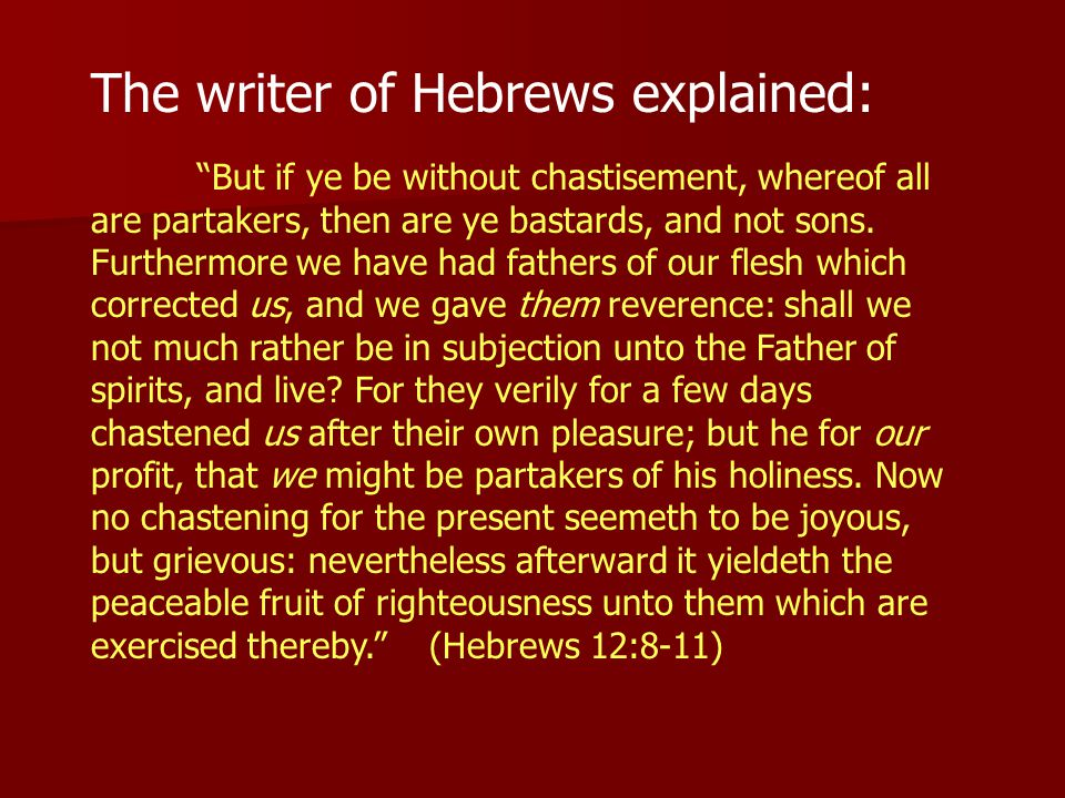 The writer of Hebrews explained: But if ye be without chastisement, whereof all are partakers, then are ye bastards, and not sons.
