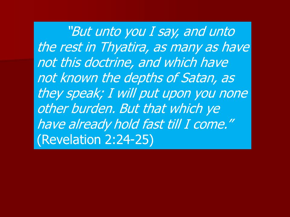 But unto you I say, and unto the rest in Thyatira, as many as have not this doctrine, and which have not known the depths of Satan, as they speak; I will put upon you none other burden.