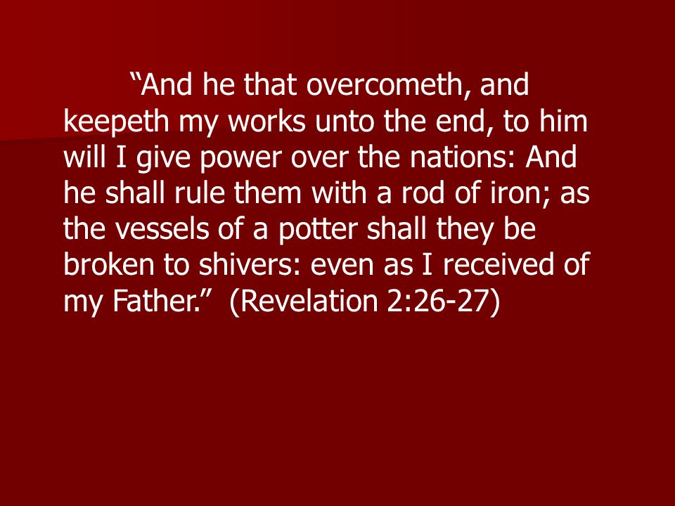 And he that overcometh, and keepeth my works unto the end, to him will I give power over the nations: And he shall rule them with a rod of iron; as the vessels of a potter shall they be broken to shivers: even as I received of my Father. (Revelation 2:26-27)