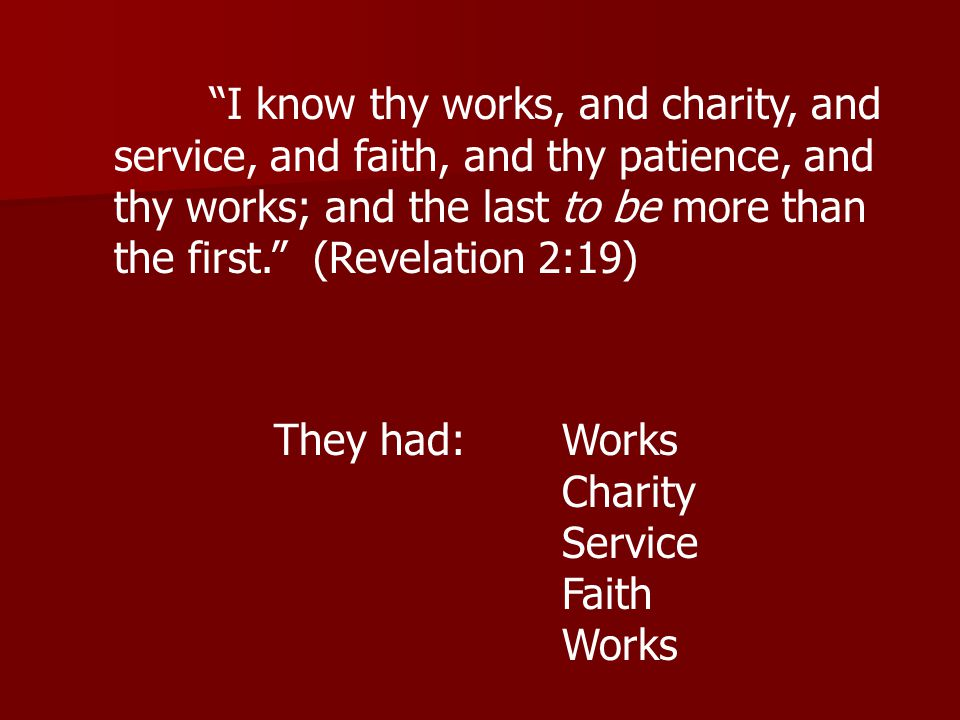 I know thy works, and charity, and service, and faith, and thy patience, and thy works; and the last to be more than the first. (Revelation 2:19) They had: Works Charity Service Faith Works